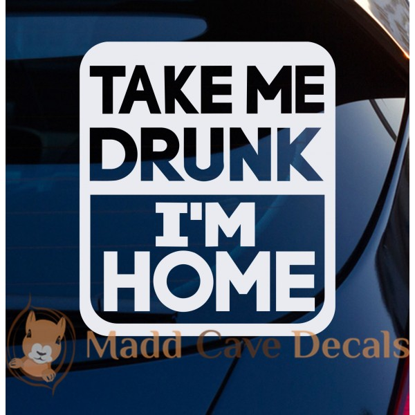 Take Me Drunk I'm Home Decal